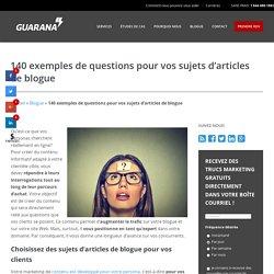 140 exemples de questions pour vos sujets d'articles de blogue