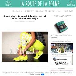5 exercices de sport à faire chez soi pour tonifier son corpsLa Route de la Forme – Le Blog qui t'aide à mieux vivre grâce à l'alimentation