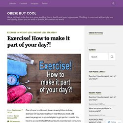 Exercise! How to make it part of your day?! – Obese But COOL