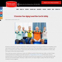 5 Exercises Your Aging Loved One Can Do Safely 5 Safe Exercises Your Senior Loved One Can Try