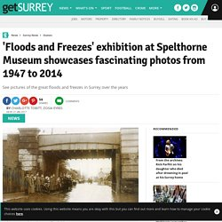 'Floods and Freezes' exhibition at Spelthorne Museum showcases fascinating photos from 1947 to 2014