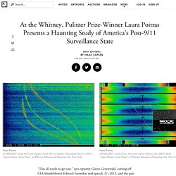Laura Poitras's Whitney Exhibition Is Her Most Damning Indictment of NSA Surveillance to Date