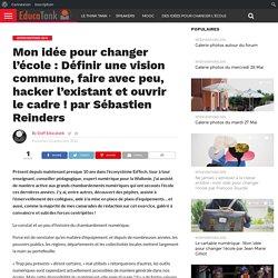 Mon idée pour changer l'école : Définir une vision commune, faire avec peu, hacker l'existant et ouvrir le cadre ! par Sébastien Reinders – Educatank