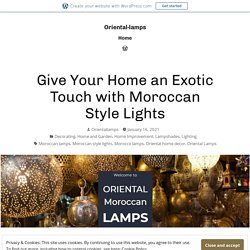 Give Your Home an Exotic Touch with Moroccan Style Lights – Oriental-lamps