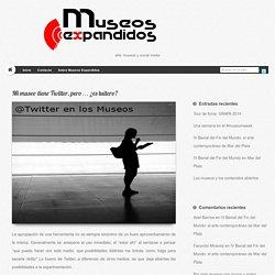 Mi museo tiene Twitter, pero... ¿es tuitero? - Museos ExpandidosMuseos Expandidos