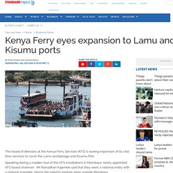 Kenya : Kenya Ferry eyes expansion to Lamu and Kisumu ports - Standard Digital News