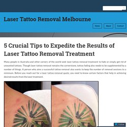 5 Crucial Tips to Expedite the Results of Laser Tattoo Removal Treatment – Laser Tattoo Removal Melbourne