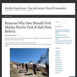 Reasons Why One Should Visit Machu Picchu Trek & Salt Flats Bolivia