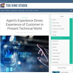 Agent's Experience Drives Experience of Customer in Present Technical World - Too Kind Studio