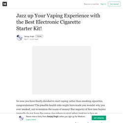 Jazz up Your Vaping Experience with the Best Electronic Cigarette Starter Kit!
