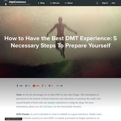 How to Have the Best DMT Experience: 5 Necessary Steps To Prepare Yourself