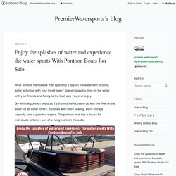 Enjoy the splashes of water and experience the water sports With Pontoon Boats For Sale - PremierWatersports's blog