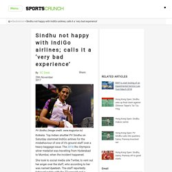 Sindhu not happy with IndiGo airlines; calls it a 'very bad experience' - SportsCrunch: Latest Sports News