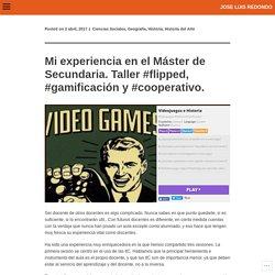 Mi experiencia en el Máster de Secundaria. Taller #flipped, #gamificación y #cooperativo.