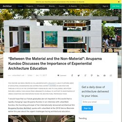 """Between the Material and the Non-Material"": Anupama Kundoo Discusses the Importance of Experiential Architecture Education"