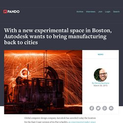 With a new experimental space in Boston, Autodesk wants to bring manufacturing back to cities