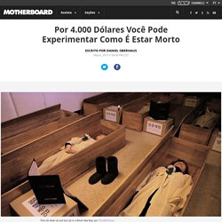 Por 4.000 Dólares Você Pode Experimentar Como É Estar Morto