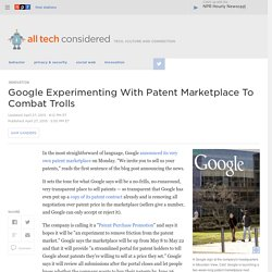 Google Experimenting With Patent Marketplace To Combat Trolls : All Tech Considered