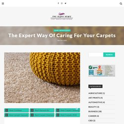 The Expert Way Of Caring For Your Carpets - The Right News Network
