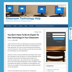 You Don't Have To Be An Expert To Use Technology In Your Classroom