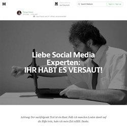 Liebe Social Media Experten: IHR HABT ES VERSAUT! — Auf Deutsch