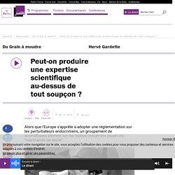 FRANCE CULTURE 08/12/16 DU GRAIN A MOUDRE - Peut-on produire une expertise scientifique au-dessus de tout soupçon ?