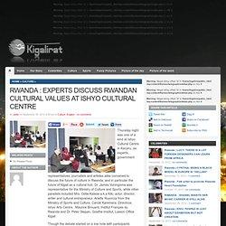 RWANDA : EXPERTS DISCUSS RWANDAN CULTURAL VALUES AT ISHYO CULTURAL CENTRE