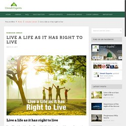 Live a life as it has right to live - Umrah Experts Official BlogUmrah Experts Official Blog