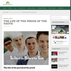 The life of the period of the youth - Umrah Experts Official BlogUmrah Experts Official Blog