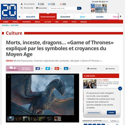 Morts, inceste, dragons… «Game of Thrones» expliqué par les symboles et croyances du Moyen Age
