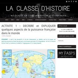 ACTIVITE 1 : DECRIRE et EXPLIQUER quelques aspects de la puissance française dans le monde – La Classe d'Histoire