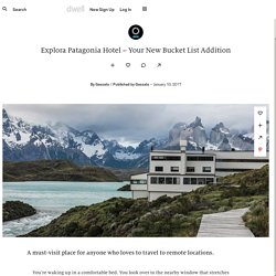 Dwell - Explora Patagonia Hotel – Your New Bucket List Addition