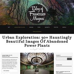 Urban exploration: 30+ hauntingly beautiful images of abandoned power plants