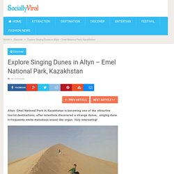 Explore Singing Dunes in Altyn - Emel National Park, Kazakhstan - World Wide Tourism - Global Travel News