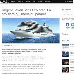 Regent Seven Seas Explorer : La croisière qui mène au paradis