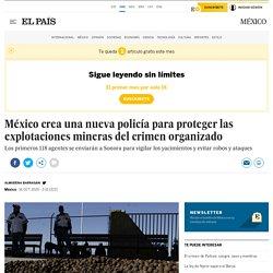 México crea una nueva policía para proteger las explotaciones mineras del crimen organizado