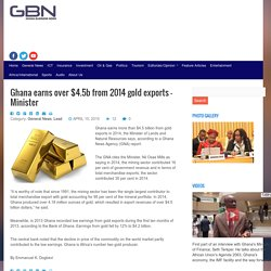 Ghana earns over $4.5b from 2014 gold exports - Minister - Ghana Business News
