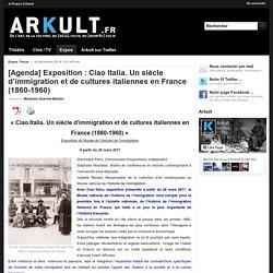 Arkult - 16.12.2016 - [Agenda] Exposition : Ciao Italia. Un siècle d'immigration et de cultures italiennes en France (1860-1960)
