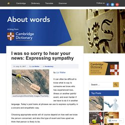 I was so sorry to hear your news: Expressing sympathy – About Words – Cambridge Dictionaries Online blog