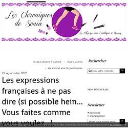 Les expressions françaises à ne pas dire (si possible hein... Vous faites comme vous voulez...). - Les Chroniques de Sonia