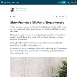 Sister Frames: a Gift Full of Exquisiteness: stevemorrison97 — LiveJournal