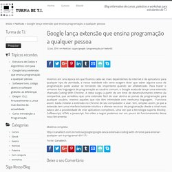 Google lança extensão que ensina programação a qualquer pessoa - Turma de T.I
