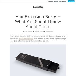 Hair Extension Boxes – What You Should Know About Them – Dream Blog