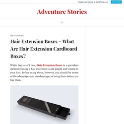 Hair Extension Boxes – What Are Hair Extension Cardboard Boxes? – Adventure Stories