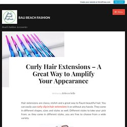 Curly Hair Extensions – A Great Way to Amplify Your Appearance – Bali Beach Fashion