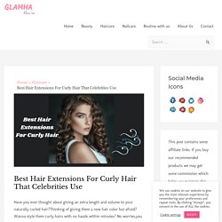 Best Hair Extensions For Curly Hair That Celebrities Use - Glamha