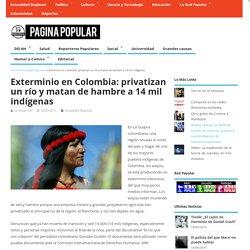 Exterminio en Colombia: privatizan un río y matan de hambre a 14 mil indígenas