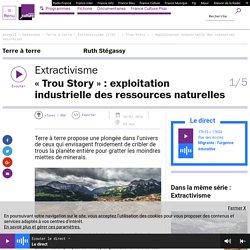 Extractivisme (1/5) : « Trou Story » : exploitation industrielle des ressources naturelles