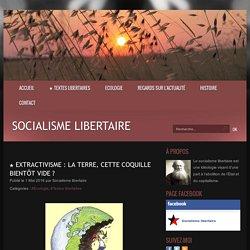 ★ Extractivisme : la Terre, cette coquille bientôt vide ? - Socialisme libertaire