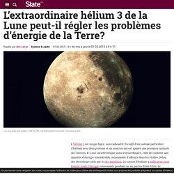 L'extraordinaire hélium 3 de la Lune peut-il régler les problèmes d'énergie de la Terre?